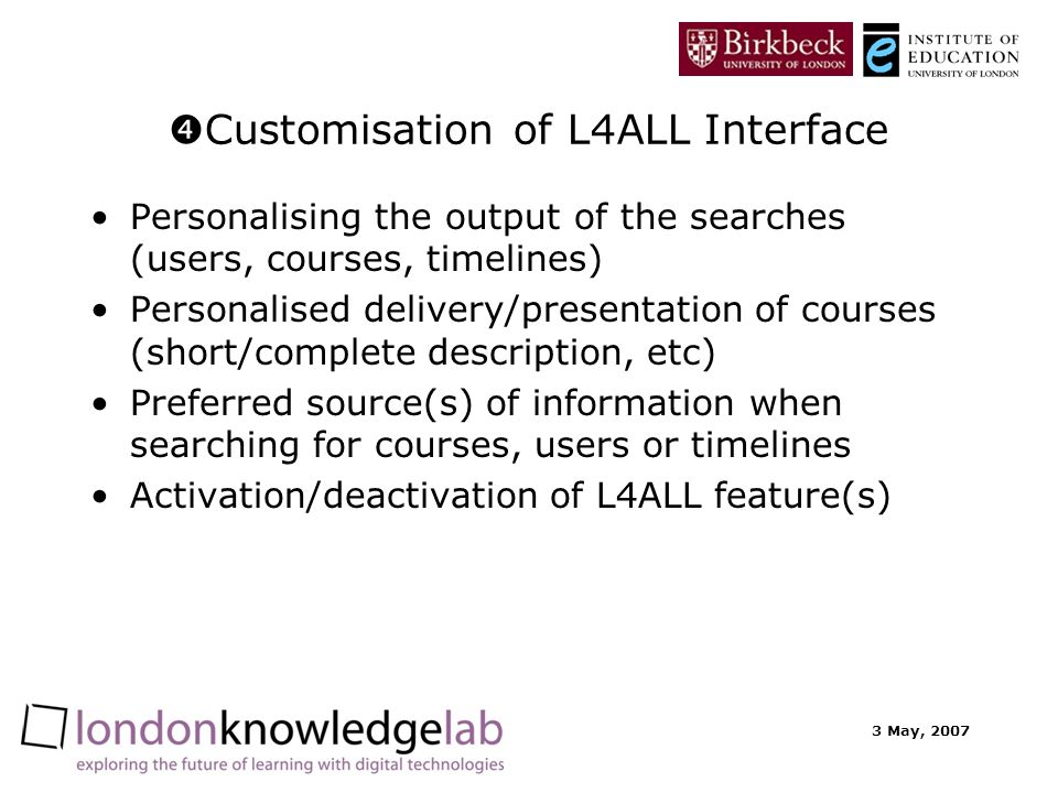 3 May, 2007 Customisation of L4ALL Interface Personalising the output of the searches (users, courses, timelines) Personalised delivery/presentation o