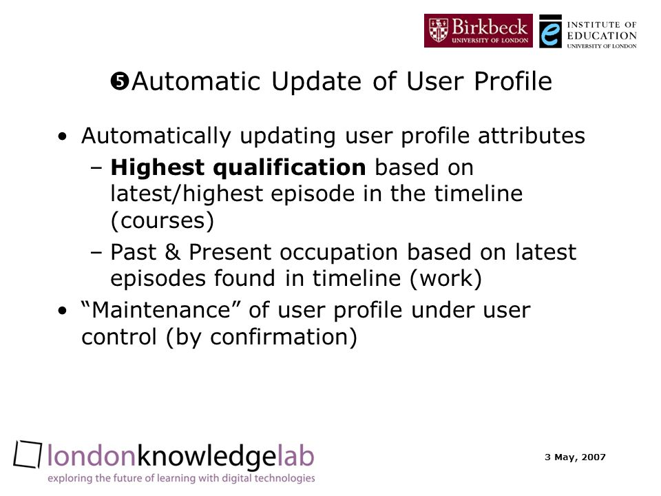3 May, 2007 Automatic Update of User Profile Automatically updating user profile attributes –Highest qualification based on latest/highest episode in the timeline (courses) –Past & Present occupation based on latest episodes found in timeline (work) Maintenance of user profile under user control (by confirmation)