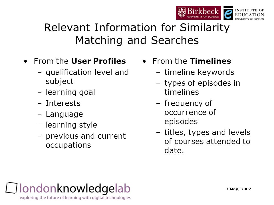 3 May, 2007 Relevant Information for Similarity Matching and Searches From the User Profiles –qualification level and subject –learning goal –Interests –Language –learning style –previous and current occupations From the Timelines –timeline keywords –types of episodes in timelines –frequency of occurrence of episodes –titles, types and levels of courses attended to date.