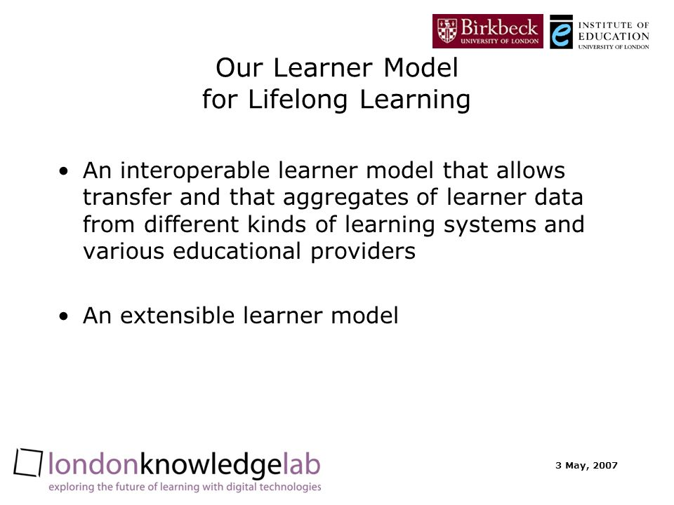 3 May, 2007 Our Learner Model for Lifelong Learning An interoperable learner model that allows transfer and that aggregates of learner data from diffe