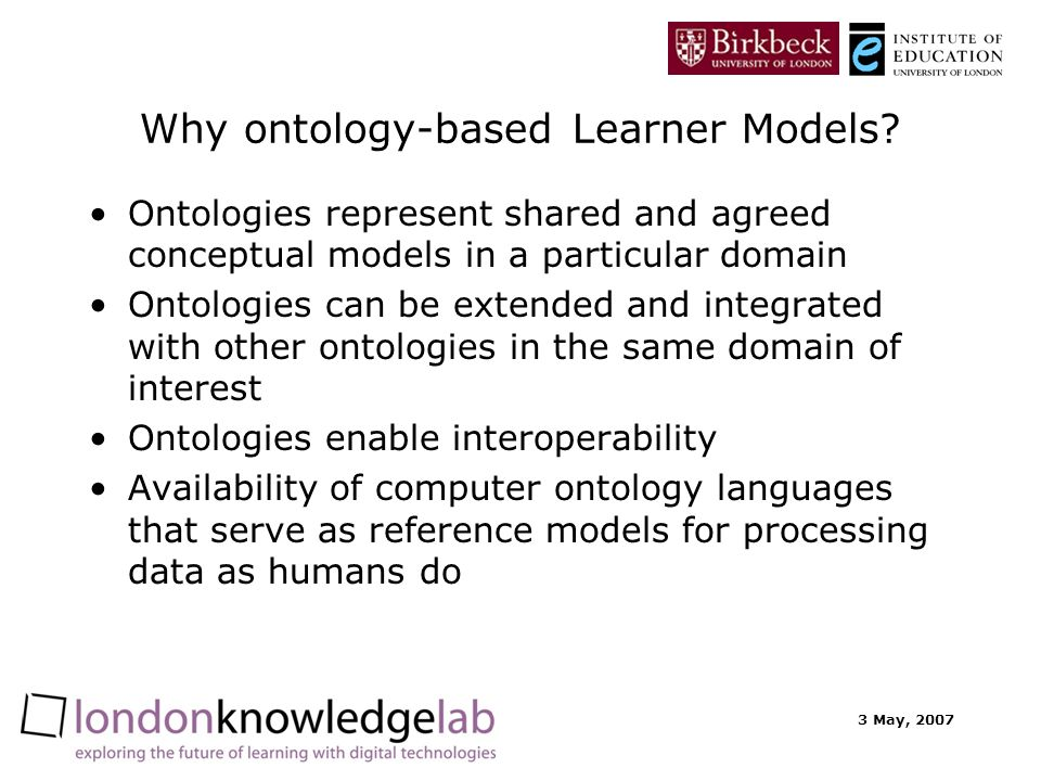 3 May, 2007 Why ontology-based Learner Models? Ontologies represent shared and agreed conceptual models in a particular domain Ontologies can be exten