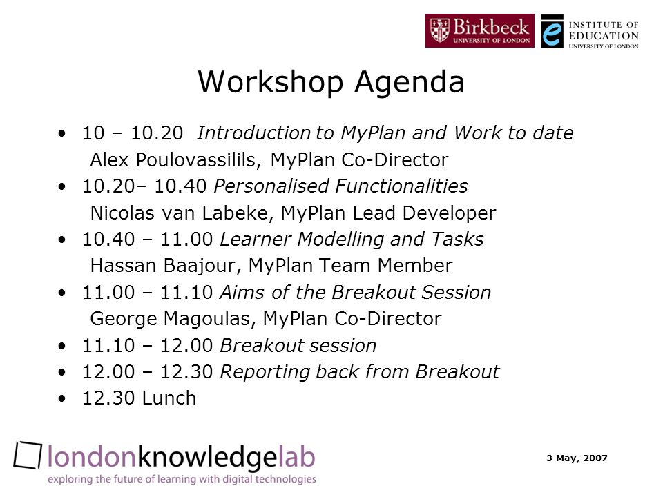 3 May, 2007 Workshop Agenda 10 – 10.20 Introduction to MyPlan and Work to date Alex Poulovassilils, MyPlan Co-Director 10.20– 10.40 Personalised Functionalities Nicolas van Labeke, MyPlan Lead Developer 10.40 – 11.00 Learner Modelling and Tasks Hassan Baajour, MyPlan Team Member 11.00 – 11.10 Aims of the Breakout Session George Magoulas, MyPlan Co-Director 11.10 – 12.00 Breakout session 12.00 – 12.30 Reporting back from Breakout 12.30 Lunch