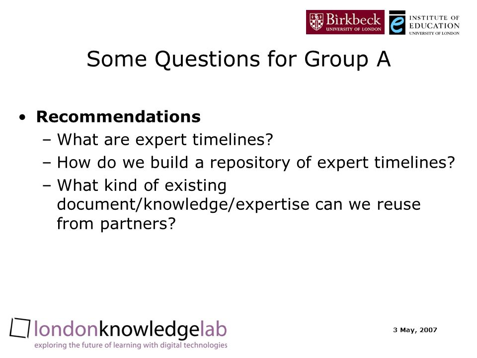 3 May, 2007 Some Questions for Group A Recommendations –What are expert timelines.