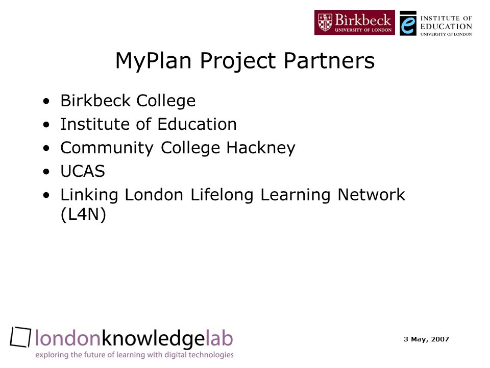 3 May, 2007 MyPlan Project Partners Birkbeck College Institute of Education Community College Hackney UCAS Linking London Lifelong Learning Network (L4N)