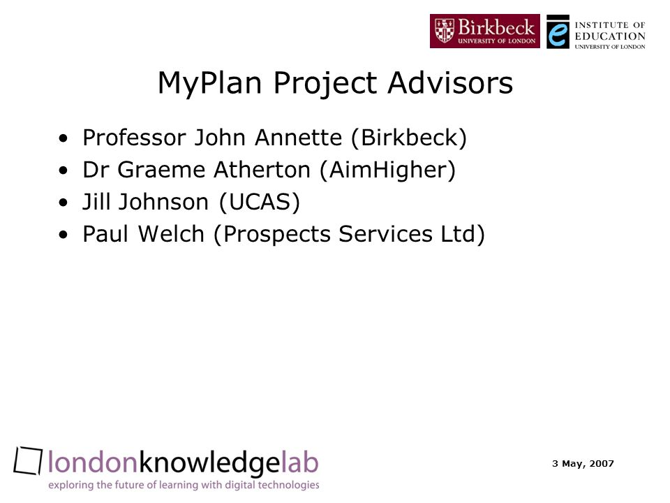 3 May, 2007 MyPlan Project Advisors Professor John Annette (Birkbeck) Dr Graeme Atherton (AimHigher) Jill Johnson (UCAS) Paul Welch (Prospects Services Ltd)