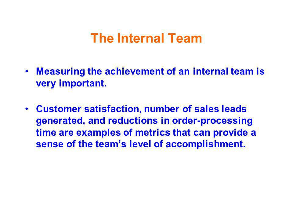 The Internal Team Measuring the achievement of an internal team is very important. Customer satisfaction, number of sales leads generated, and reducti