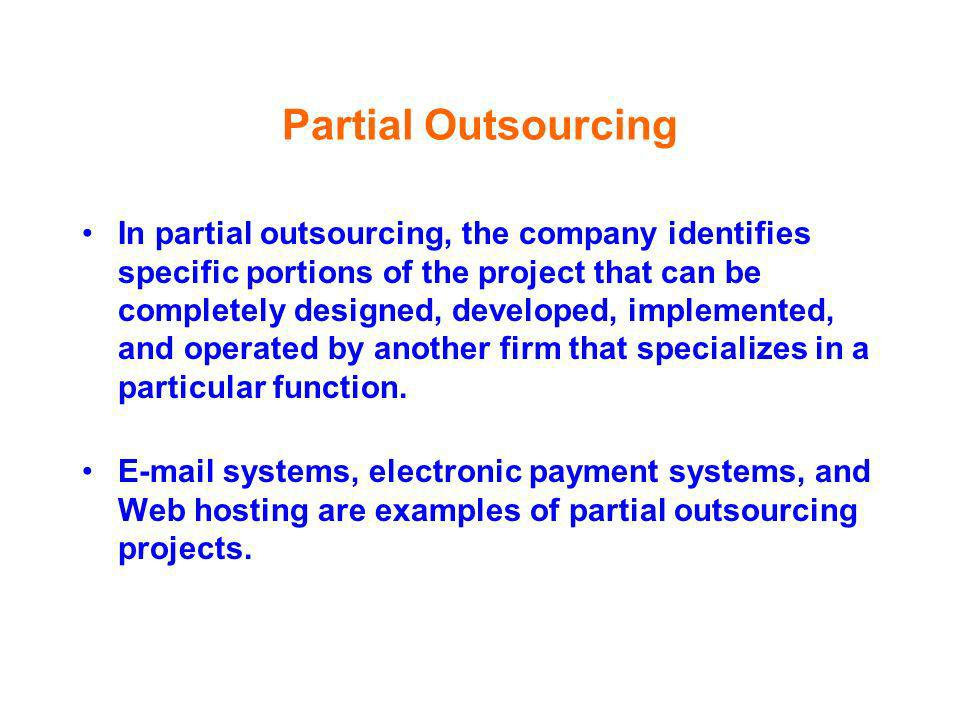 Partial Outsourcing In partial outsourcing, the company identifies specific portions of the project that can be completely designed, developed, implem