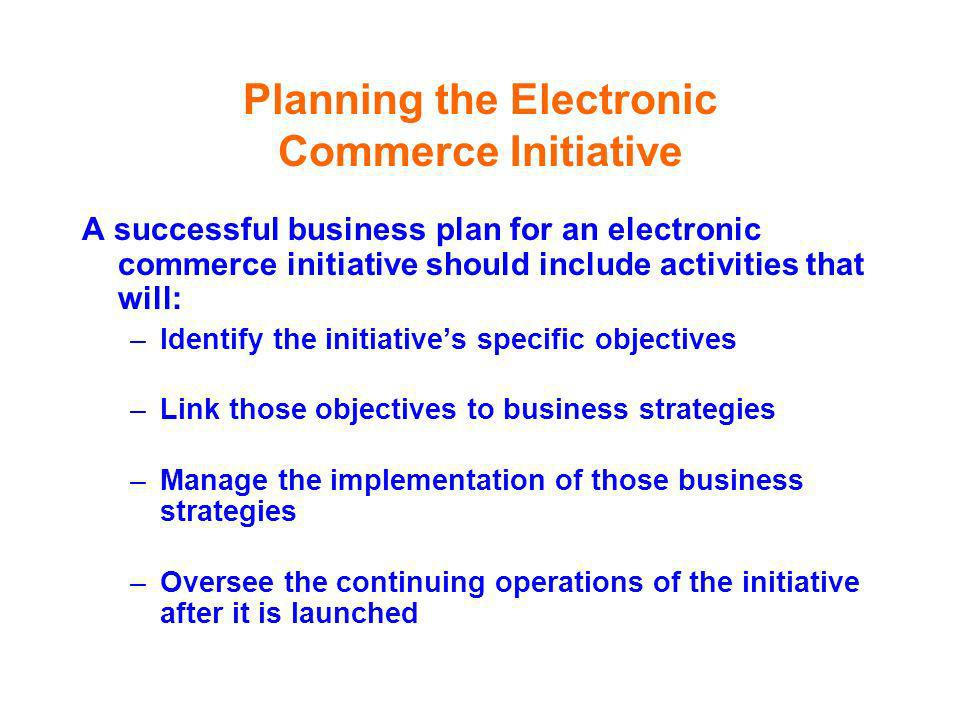 Planning the Electronic Commerce Initiative A successful business plan for an electronic commerce initiative should include activities that will: –Ide