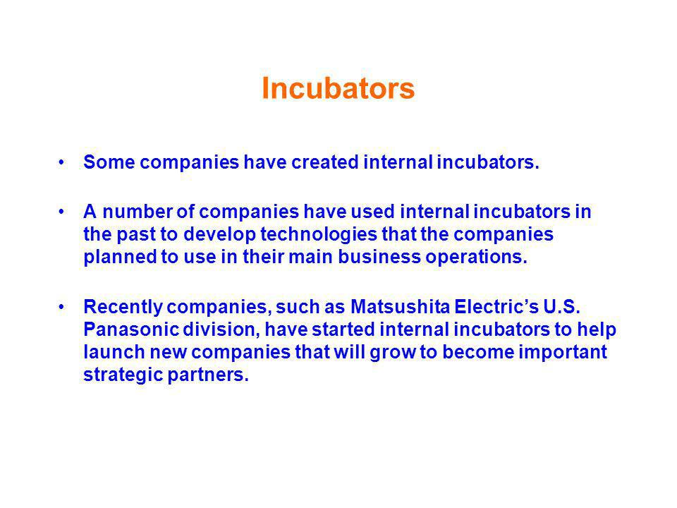 Incubators Some companies have created internal incubators. A number of companies have used internal incubators in the past to develop technologies th