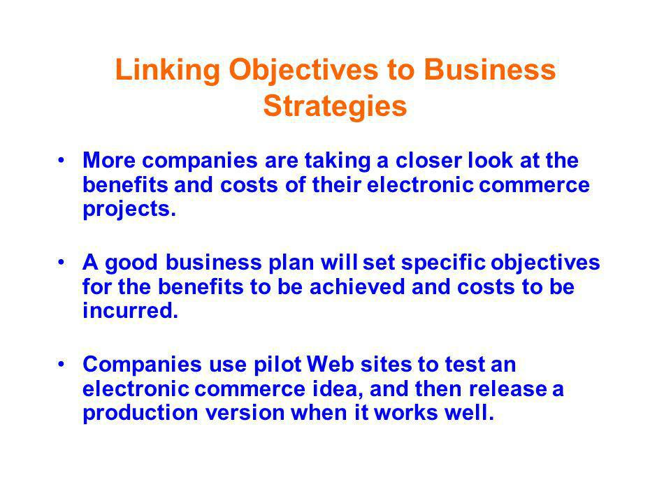 Linking Objectives to Business Strategies More companies are taking a closer look at the benefits and costs of their electronic commerce projects. A g
