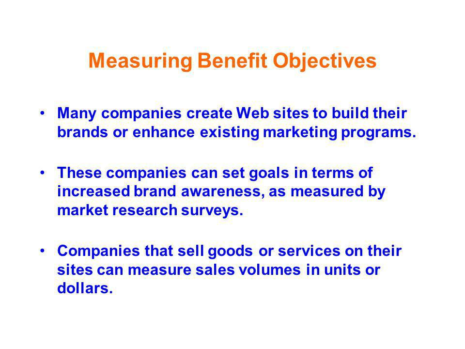 Measuring Benefit Objectives Many companies create Web sites to build their brands or enhance existing marketing programs. These companies can set goa
