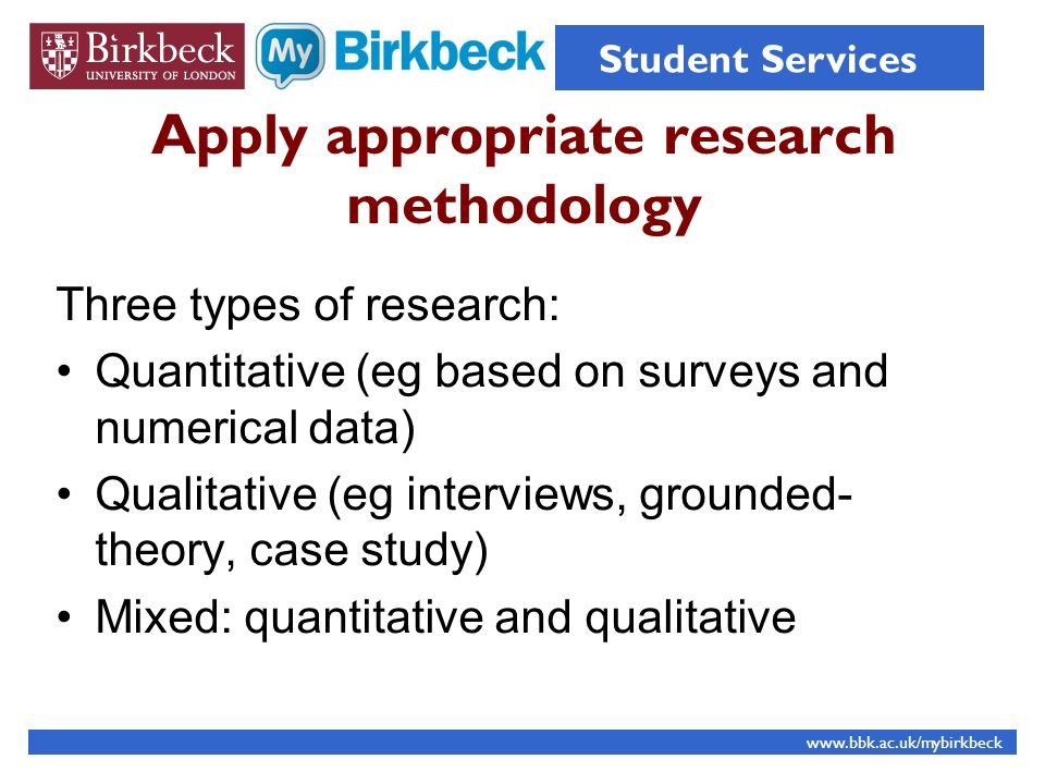 Apply appropriate research methodology Three types of research: Quantitative (eg based on surveys and numerical data) Qualitative (eg interviews, grounded- theory, case study) Mixed: quantitative and qualitative www.bbk.ac.uk/mybirkbeck Student Services
