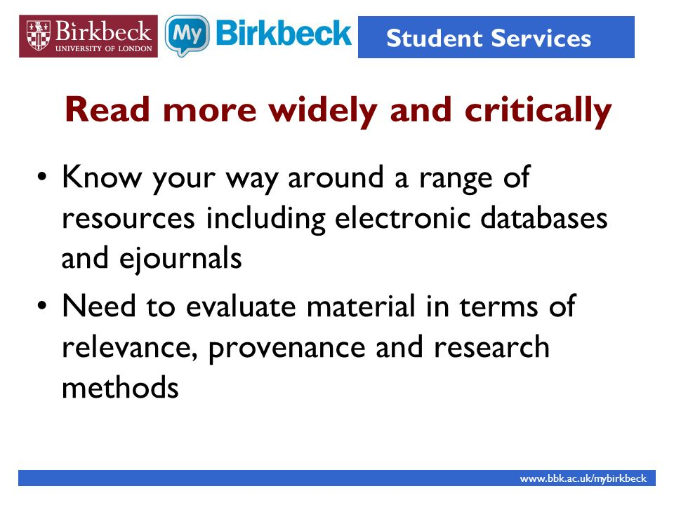 Read more widely and critically Know your way around a range of resources including electronic databases and ejournals Need to evaluate material in terms of relevance, provenance and research methods www.bbk.ac.uk/mybirkbeck Student Services