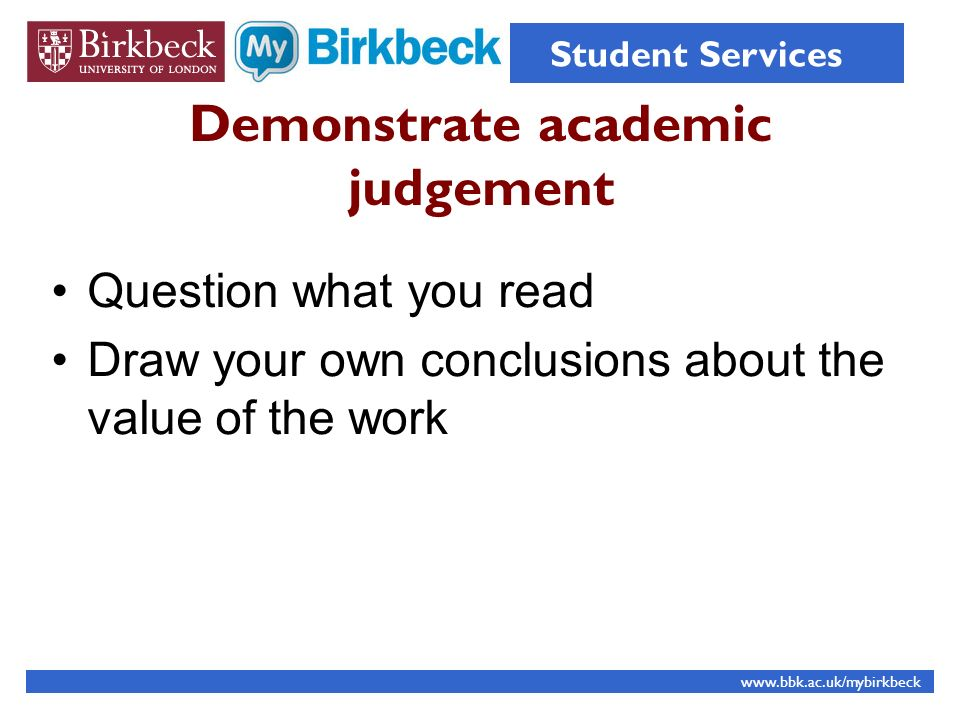 Demonstrate academic judgement Question what you read Draw your own conclusions about the value of the work www.bbk.ac.uk/mybirkbeck Student Services
