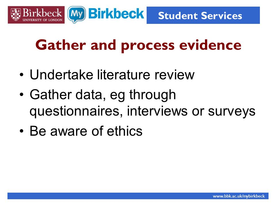 Gather and process evidence Undertake literature review Gather data, eg through questionnaires, interviews or surveys Be aware of ethics www.bbk.ac.uk/mybirkbeck Student Services