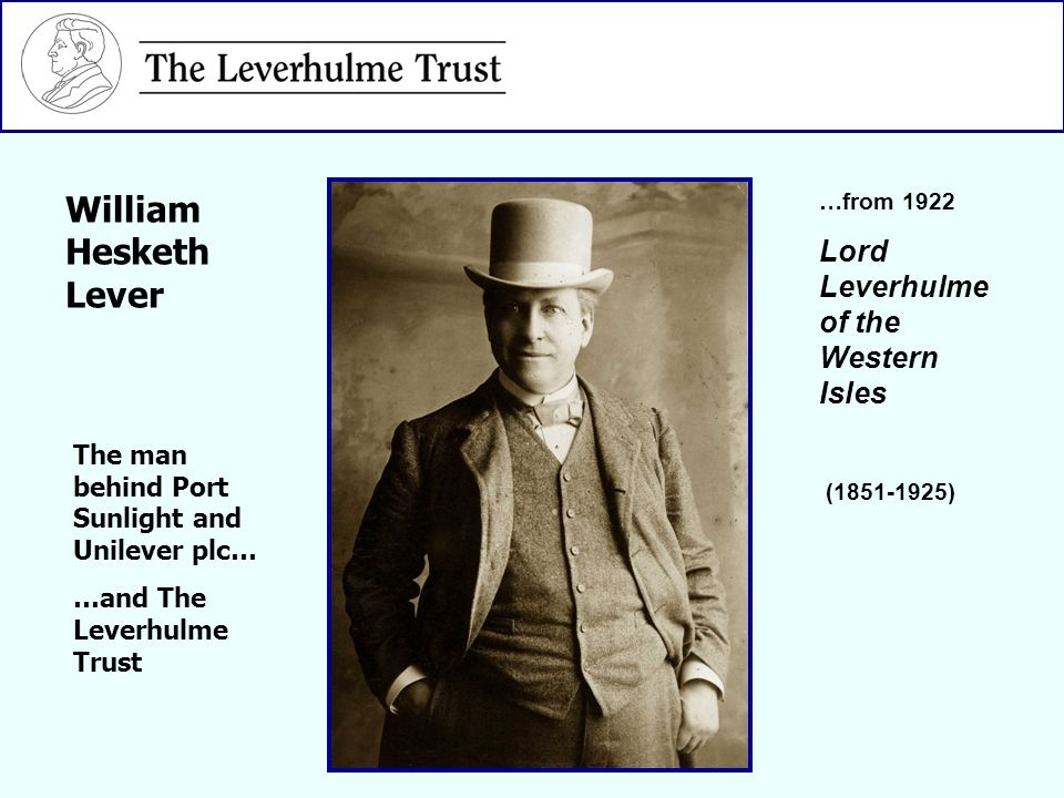…from 1922 Lord Leverhulme of the Western Isles (1851-1925) The man behind Port Sunlight and Unilever plc… …and The Leverhulme Trust William Hesketh L