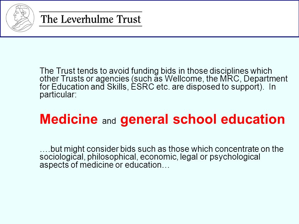 The Trust tends to avoid funding bids in those disciplines which other Trusts or agencies (such as Wellcome, the MRC, Department for Education and Ski