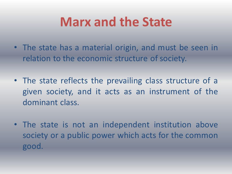 Marx and the State The state has a material origin, and must be seen in relation to the economic structure of society. The state reflects the prevaili