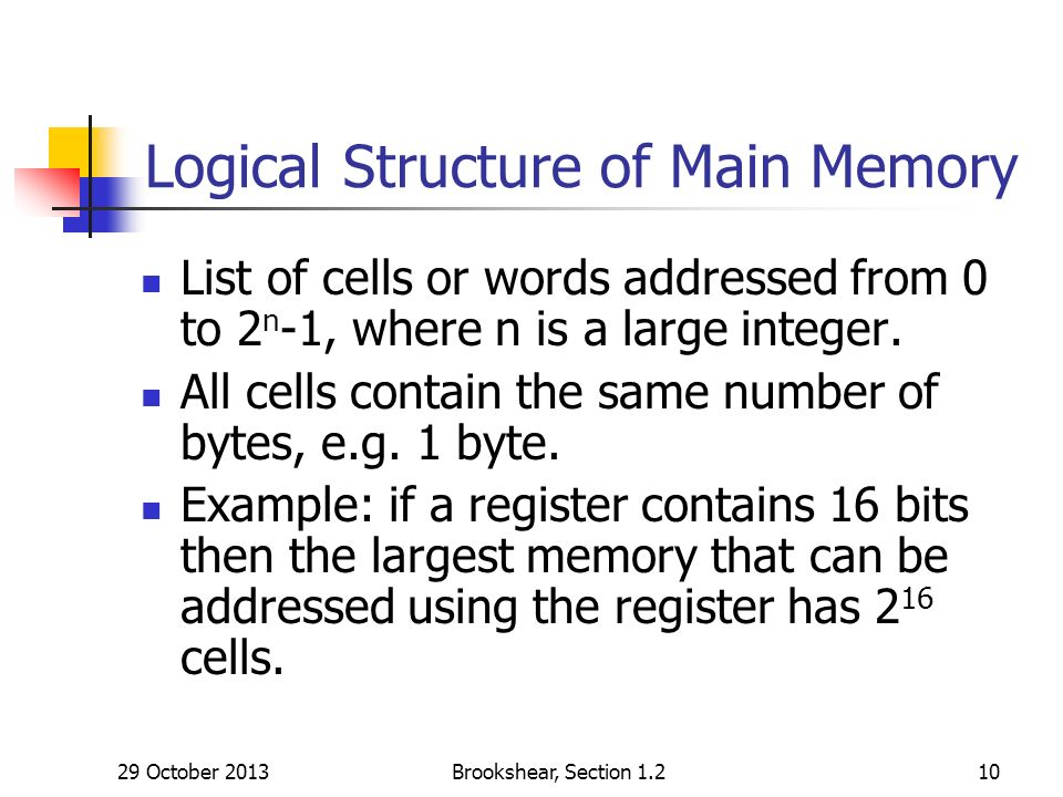 29 October 2013Brookshear, Section Logical Structure of Main Memory List of cells or words addressed from 0 to 2 n -1, where n is a large integer.