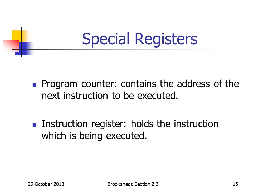 29 October 2013Brookshear, Section Special Registers Program counter: contains the address of the next instruction to be executed.