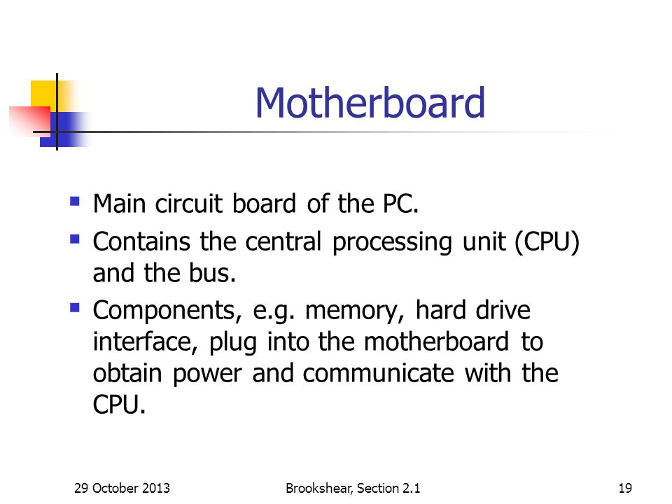 29 October 2013Brookshear, Section Motherboard Main circuit board of the PC.