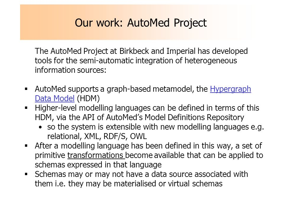 Our work: AutoMed Project The AutoMed Project at Birkbeck and Imperial has developed tools for the semi-automatic integration of heterogeneous information sources: AutoMed supports a graph-based metamodel, the Hypergraph Data Model (HDM) Higher-level modelling languages can be defined in terms of this HDM, via the API of AutoMeds Model Definitions Repository so the system is extensible with new modelling languages e.g.
