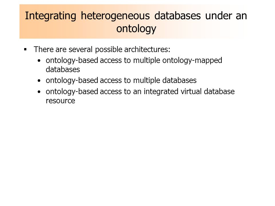 Integrating heterogeneous databases under an ontology There are several possible architectures: ontology-based access to multiple ontology-mapped databases ontology-based access to multiple databases ontology-based access to an integrated virtual database resource