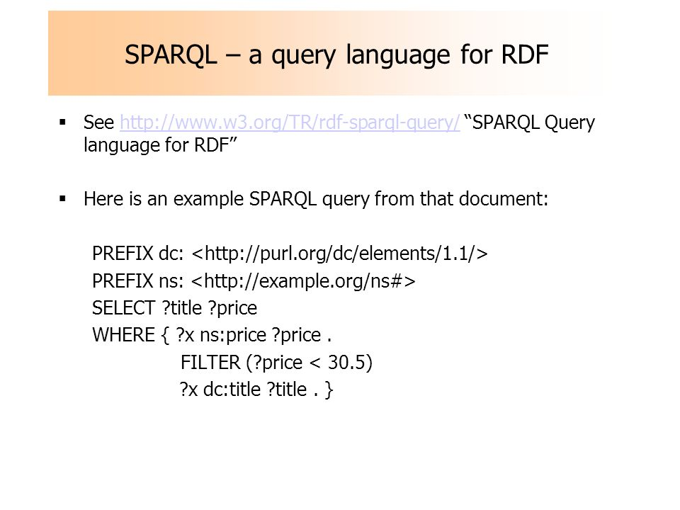 SPARQL – a query language for RDF See http://www.w3.org/TR/rdf-sparql-query/ SPARQL Query language for RDFhttp://www.w3.org/TR/rdf-sparql-query/ Here