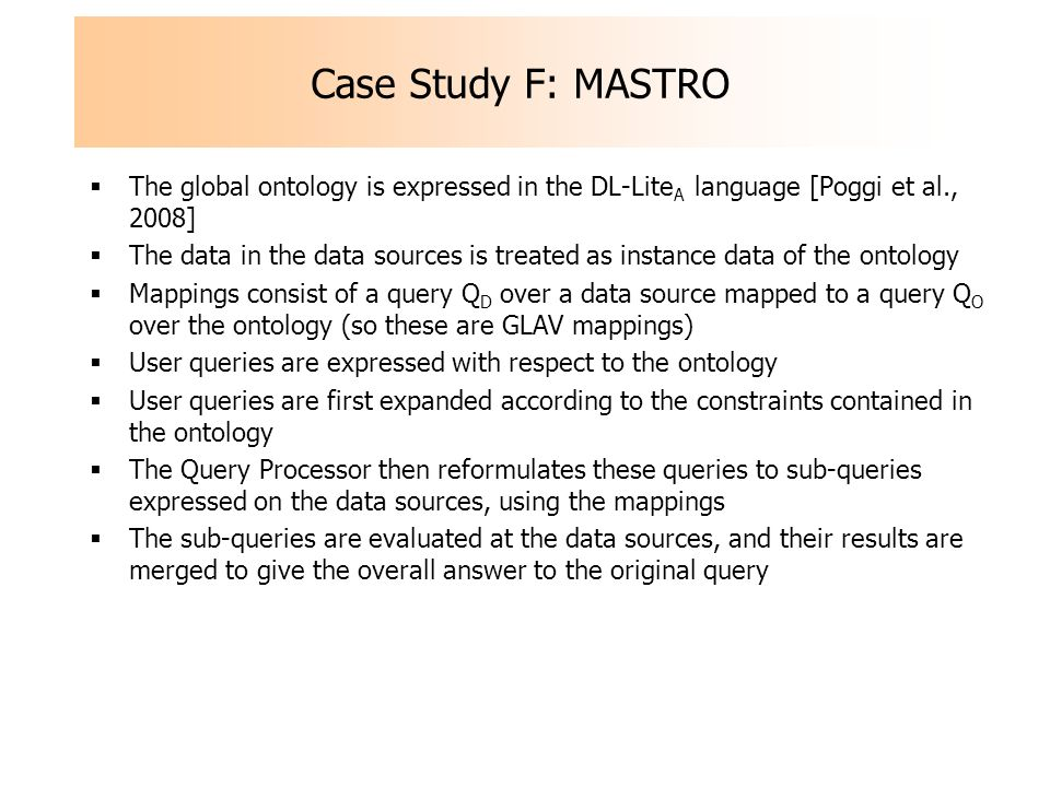 Case Study F: MASTRO The global ontology is expressed in the DL-Lite A language [Poggi et al., 2008] The data in the data sources is treated as instance data of the ontology Mappings consist of a query Q D over a data source mapped to a query Q O over the ontology (so these are GLAV mappings) User queries are expressed with respect to the ontology User queries are first expanded according to the constraints contained in the ontology The Query Processor then reformulates these queries to sub-queries expressed on the data sources, using the mappings The sub-queries are evaluated at the data sources, and their results are merged to give the overall answer to the original query