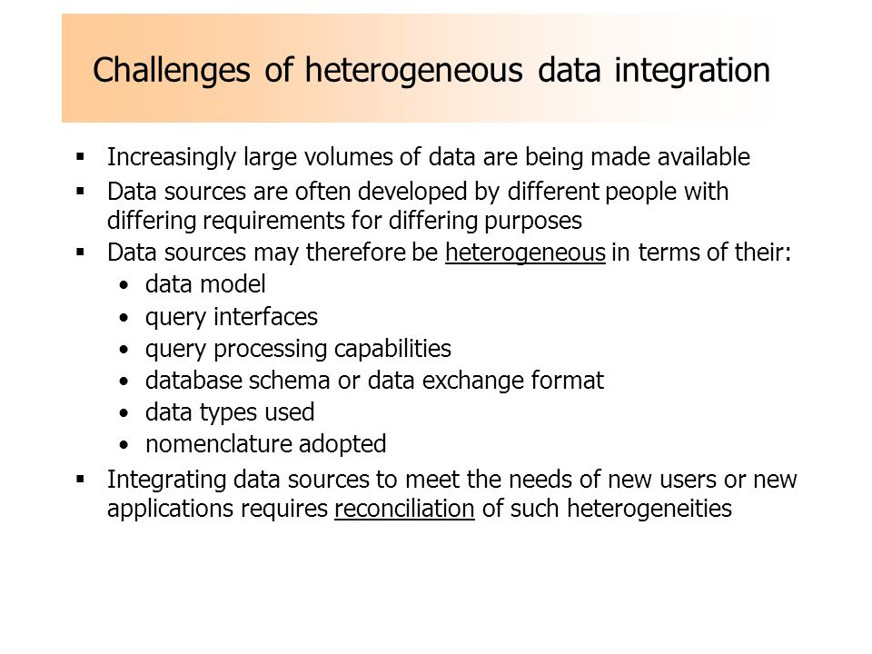 Challenges of heterogeneous data integration Increasingly large volumes of data are being made available Data sources are often developed by different people with differing requirements for differing purposes Data sources may therefore be heterogeneous in terms of their: data model query interfaces query processing capabilities database schema or data exchange format data types used nomenclature adopted Integrating data sources to meet the needs of new users or new applications requires reconciliation of such heterogeneities