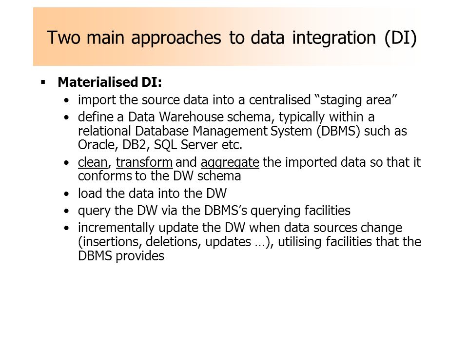 Two main approaches to data integration (DI) Materialised DI: import the source data into a centralised staging area define a Data Warehouse schema, typically within a relational Database Management System (DBMS) such as Oracle, DB2, SQL Server etc.