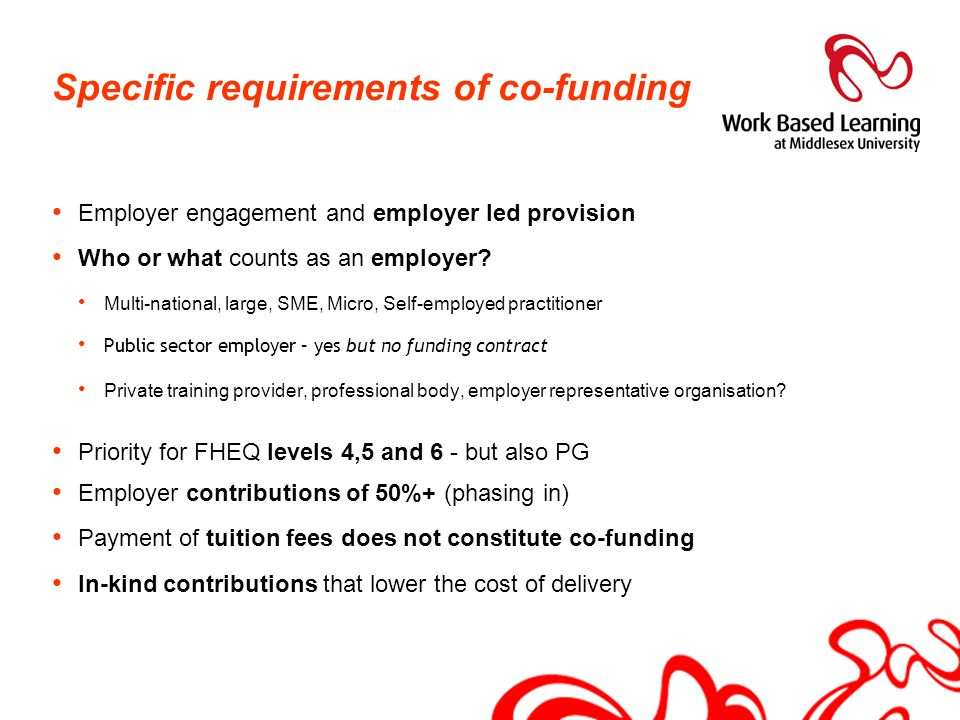 Specific requirements of co-funding Employer engagement and employer led provision Who or what counts as an employer? Multi-national, large, SME, Micr