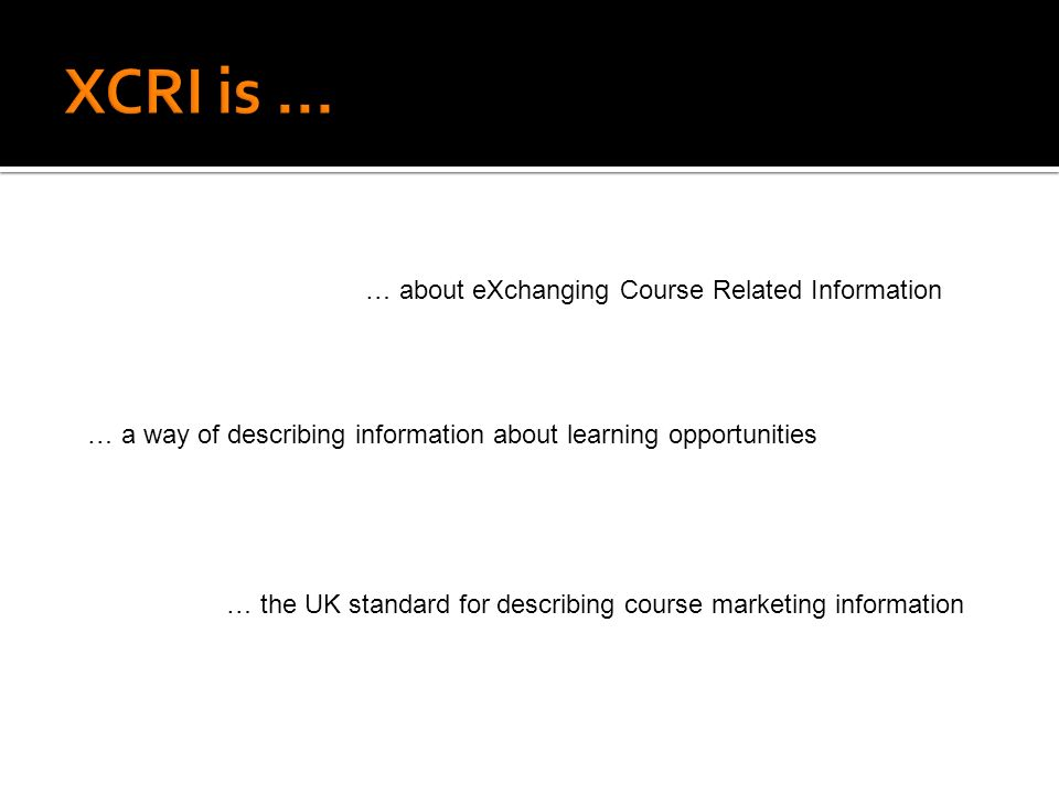 … the UK standard for describing course marketing information … a way of describing information about learning opportunities … about eXchanging Course Related Information.