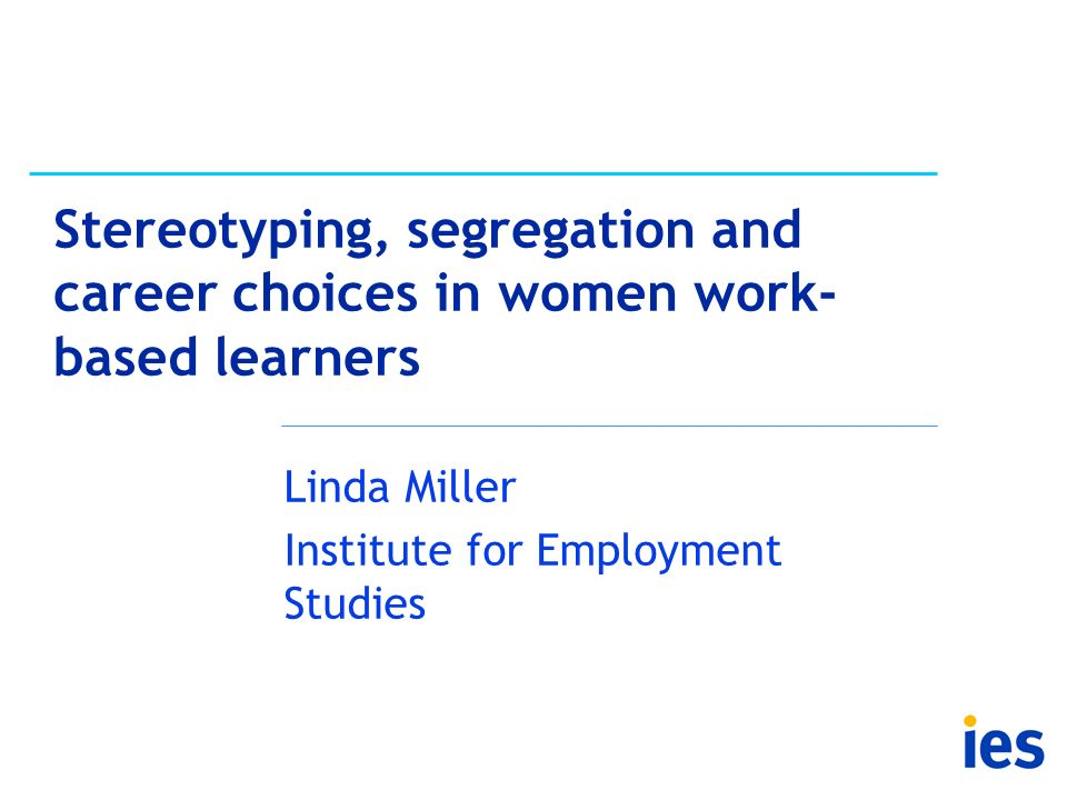 Stereotyping, segregation and career choices in women work- based learners Linda Miller Institute for Employment Studies
