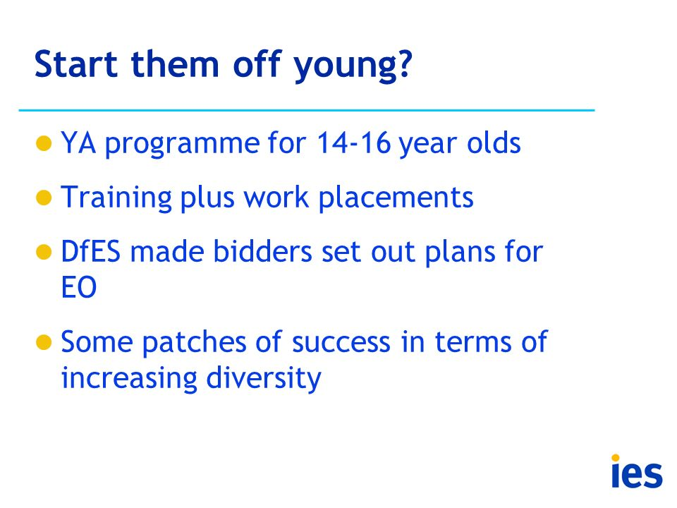 Start them off young? YA programme for 14-16 year olds Training plus work placements DfES made bidders set out plans for EO Some patches of success in