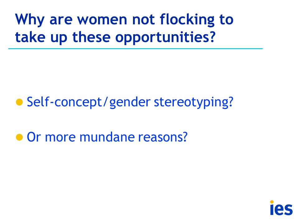 Why are women not flocking to take up these opportunities? Self-concept/gender stereotyping? Or more mundane reasons?
