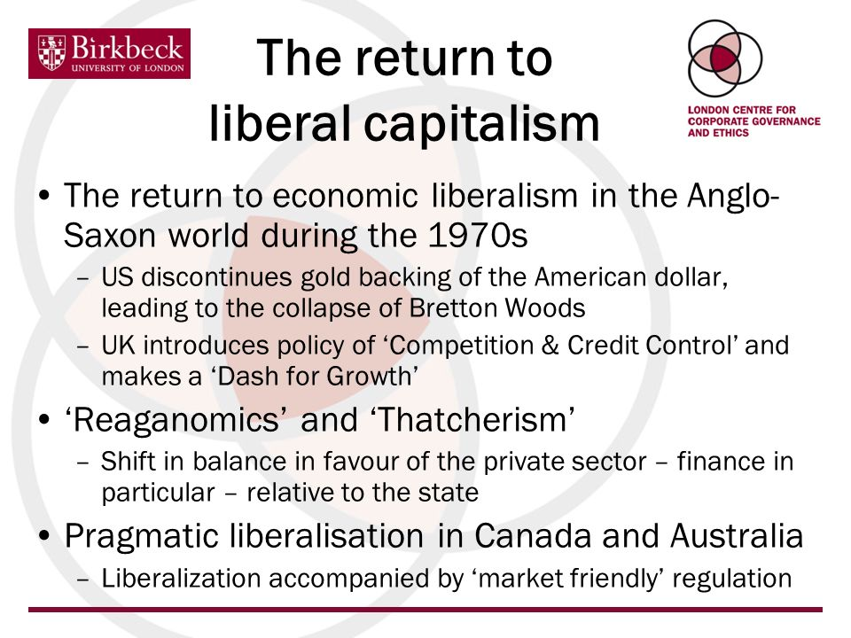 The return to liberal capitalism The return to economic liberalism in the Anglo- Saxon world during the 1970s –US discontinues gold backing of the American dollar, leading to the collapse of Bretton Woods –UK introduces policy of Competition & Credit Control and makes a Dash for Growth Reaganomics and Thatcherism –Shift in balance in favour of the private sector – finance in particular – relative to the state Pragmatic liberalisation in Canada and Australia –Liberalization accompanied by market friendly regulation