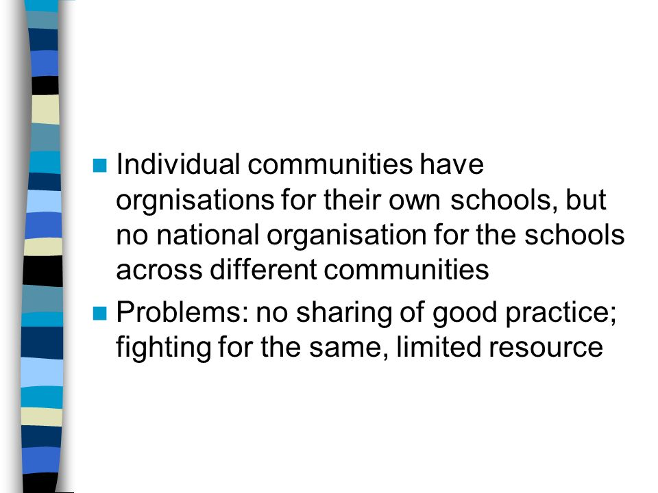 Individual communities have orgnisations for their own schools, but no national organisation for the schools across different communities Problems: no