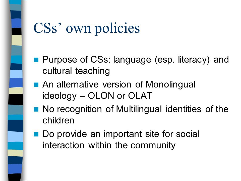 CSs own policies Purpose of CSs: language (esp. literacy) and cultural teaching An alternative version of Monolingual ideology – OLON or OLAT No recog