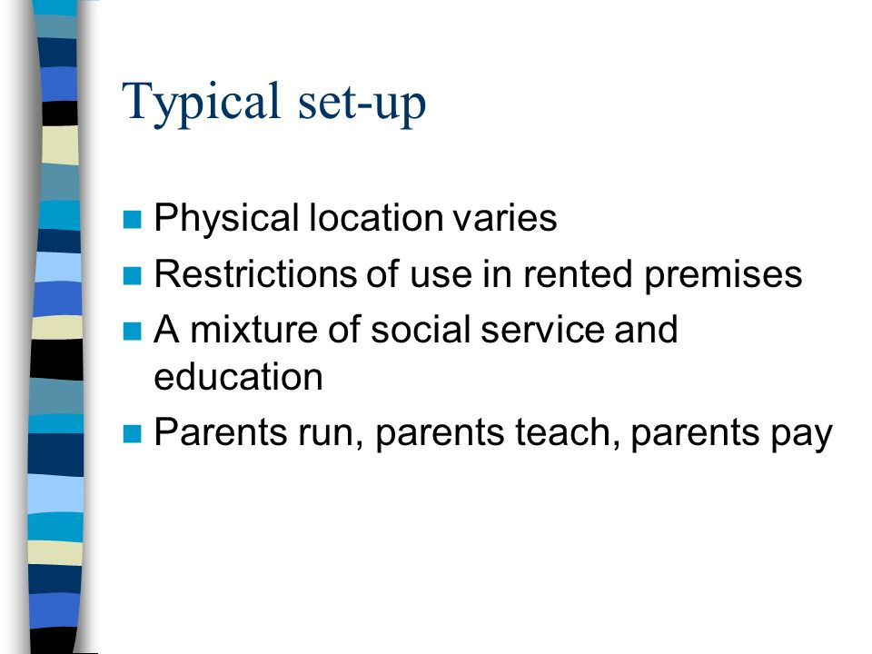 Typical set-up Physical location varies Restrictions of use in rented premises A mixture of social service and education Parents run, parents teach, p