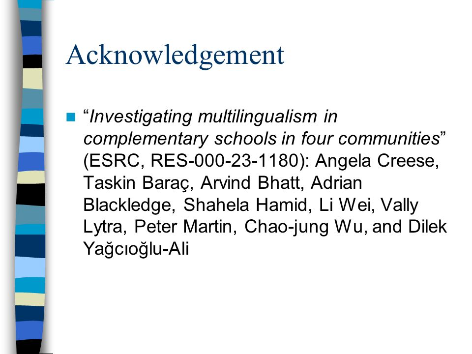 Acknowledgement Investigating multilingualism in complementary schools in four communities (ESRC, RES-000-23-1180): Angela Creese, Taskin Baraç, Arvin