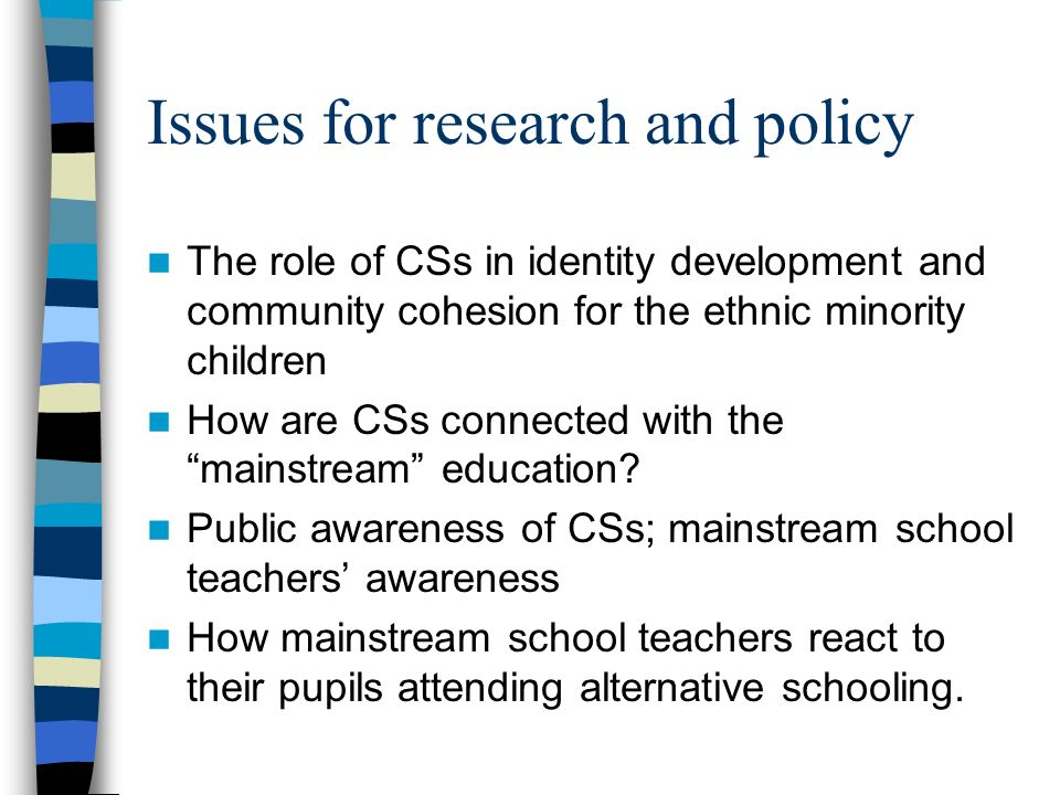 Issues for research and policy The role of CSs in identity development and community cohesion for the ethnic minority children How are CSs connected w