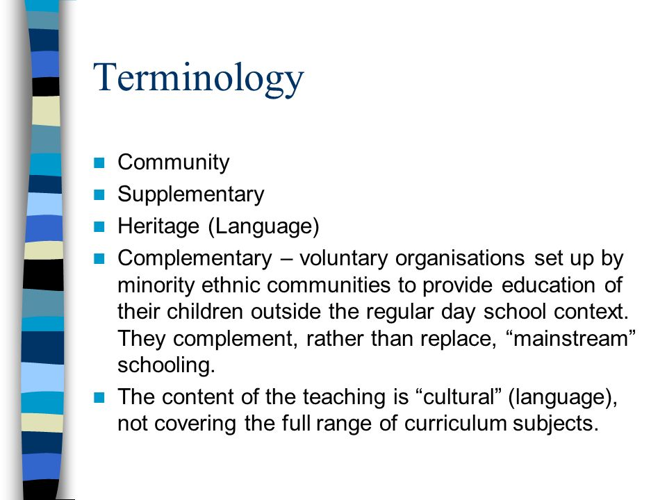 Terminology Community Supplementary Heritage (Language) Complementary – voluntary organisations set up by minority ethnic communities to provide educa