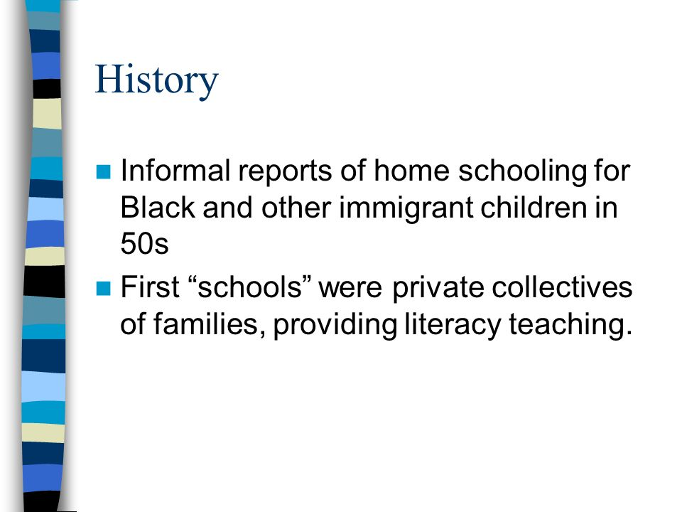 History Informal reports of home schooling for Black and other immigrant children in 50s First schools were private collectives of families, providing