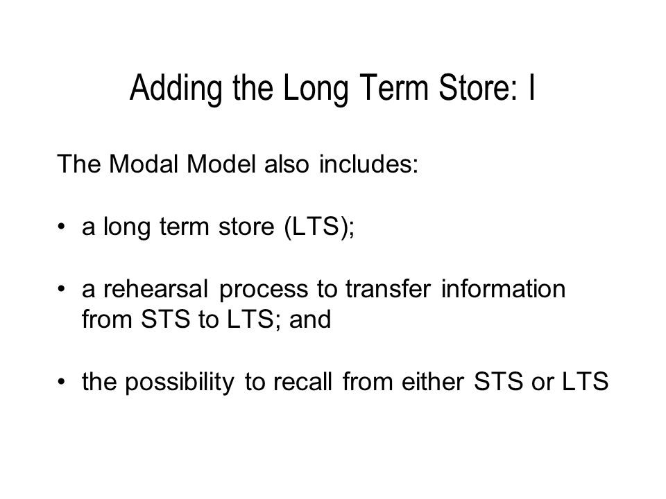 Adding the Long Term Store: I The Modal Model also includes: a long term store (LTS); a rehearsal process to transfer information from STS to LTS; and