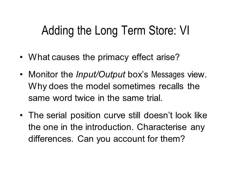 Adding the Long Term Store: VI What causes the primacy effect arise? Monitor the Input/Output boxs Messages view. Why does the model sometimes recalls