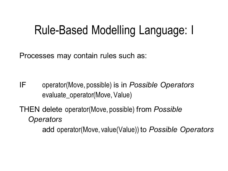 Rule-Based Modelling Language: II COGENTs representation language is based on Prolog: IF operator(Move, possible) is in Possible Operators evaluate_operator(Move, Value) THENdelete operator(Move, possible) from Possible Operators add operator(Move, value(Value)) to Possible Operators