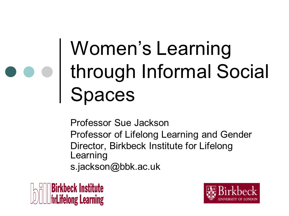 Womens Learning through Informal Social Spaces Professor Sue Jackson Professor of Lifelong Learning and Gender Director, Birkbeck Institute for Lifelong Learning