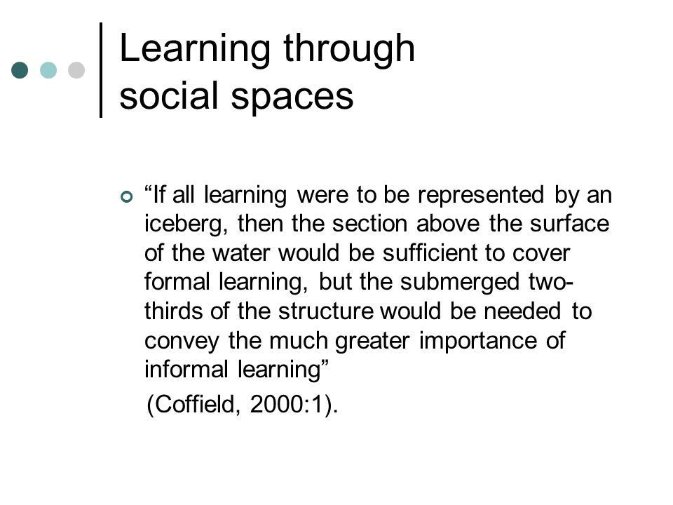 Learning through social spaces If all learning were to be represented by an iceberg, then the section above the surface of the water would be sufficie