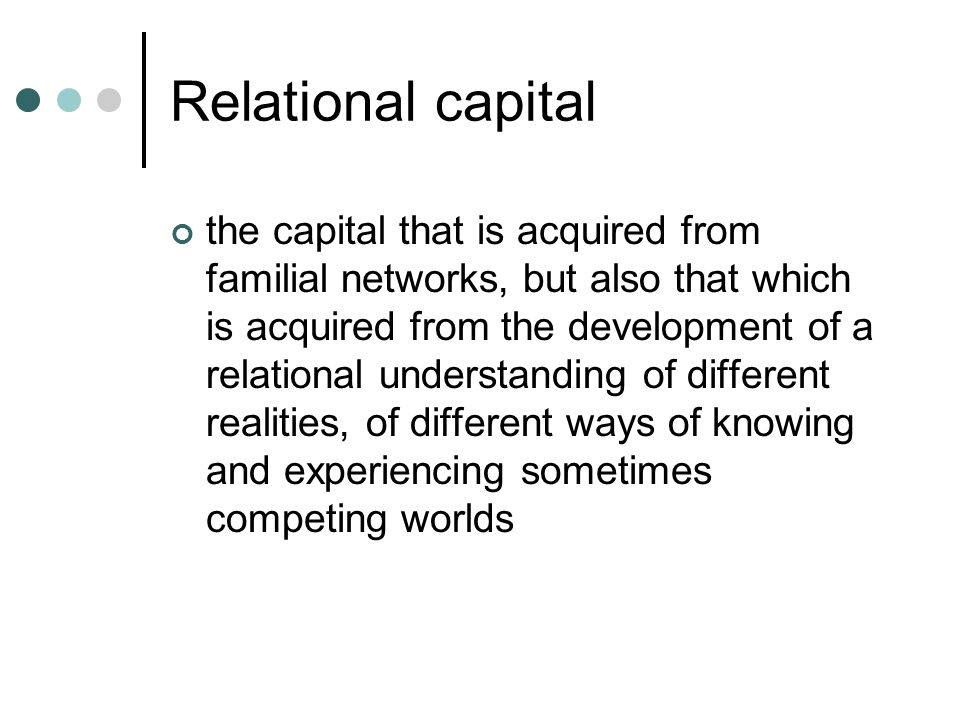 Relational capital the capital that is acquired from familial networks, but also that which is acquired from the development of a relational understanding of different realities, of different ways of knowing and experiencing sometimes competing worlds